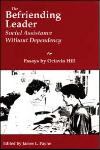 The Befriending Leader, Social Assistance without Dependency (Essays by Octavia Hill, edited by James L. Payne